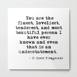 The finest, loveliest, tenderest and most beautiful person - F Scott Fitzgerald Metal Print