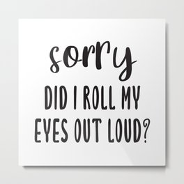 Sorry Did I Roll My Eyes Out Loud? Metal Print