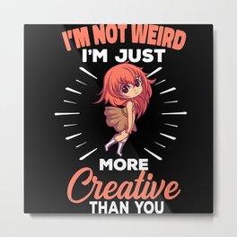 I'm Not Weird I'm Just More Creative Than You Metal Print