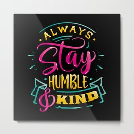 Always stay humble & Kind Inspirational Quote Metal Print