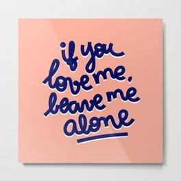 if you love me, leave me alone Metal Print