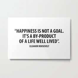 Happiness is not a goal. It's a by-product of a life well lived. Eleanor Roosevelt Metal Print