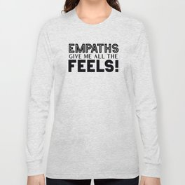 Empaths Give Me All The Feels! Long Sleeve T-shirt
