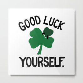 GOOD LUCK YOURSELF Metal Print