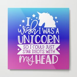 I Wish I Was A Unicorn So I Could Stab Idiots With My Head Metal Print