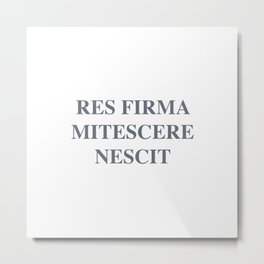 latim quote, a firm resolve does not know how to weaken, res firma mitescere nescit Metal Print