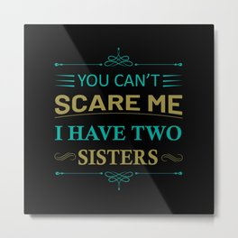 You Cant Scare Me I Have Two Sisters Metal Print