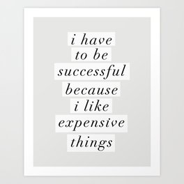 I Have to Be Successful Because I Like Expensive Things monochrome typography home wall decor Kunstdrucke