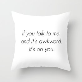 If you talk to me and it's awkward, it's on you. Throw Pillow