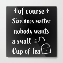 Nobody wants a small Cup of Tea | Gift Metal Print