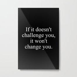 If it doesn't challenge you, it won't change you Metal Print