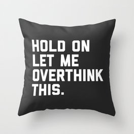 Hold On, Overthink This Funny Quote Throw Pillow