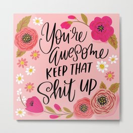 Pretty Sweary: You're Awesome, Keep that Shit Up Metal Print