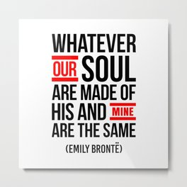WHATEVER OUR SOUL ARE MADE OF Metal Print