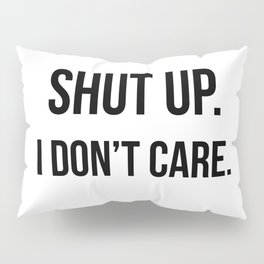 Shut up I don't care quote Pillow Sham