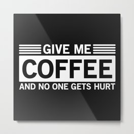 Give Me Coffee And No One Gets Hurt Metal Print