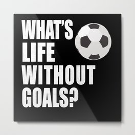 Whats Life Without Goals Soccer Metal Print