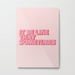 It Be Like That Sometimes - Pink Metal Print