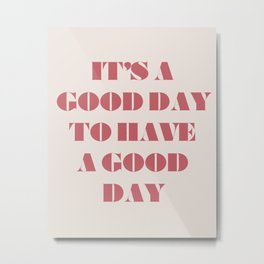 It's A Good Day To Have A Good Day Metal Print