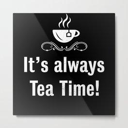 It's always Tea Time Funny Tealover Gift Metal Print