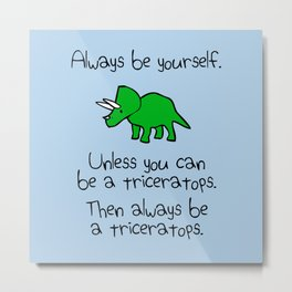 Always Be Yourself, Unless You Can Be A Triceratops Metal Print