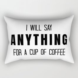 I Will Say Anything for a Cup of Coffee Rectangular Pillow