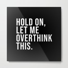 Hold On Let Me Overthink this black and white Metal Print