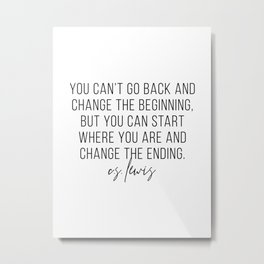 You Can't Go Back and Change the Beginning but You Can Start Where You Are... -C.S. Lewis Metal Print