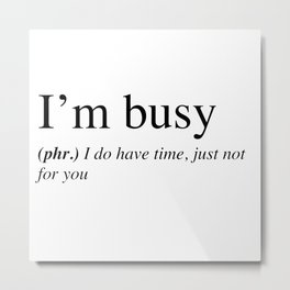 I'm busy, I do have time, just not for you. Metal Print