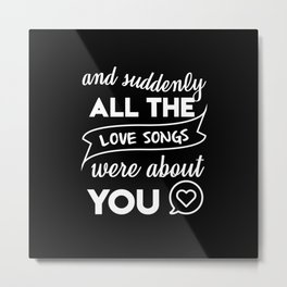 and suddenly all the love songs were about you Metal Print