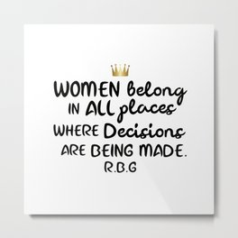 Women belong in all places where decisions are being made. R.B.G Metal Print
