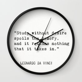 """""""Study without desire spoils the memory, and it retains nothing that it takes in.""""Leonardo da Vinci Wall Clock"""