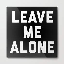 Leave Me Alone Funny Quote Metal Print