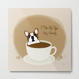 Frenchie & Coffee - I Take My Coffee Very Seriously Metal Print