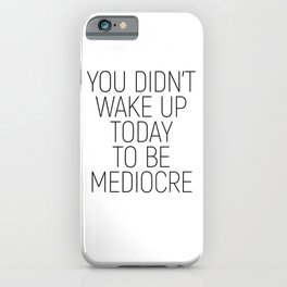 You didn't wake up today to be mediocre #minimalism #quotes #motivational iPhone Case