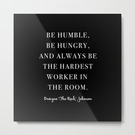 Be Humble, Be Hungry, and Always be the Hardest Worker In the Room. -Dwayne Johnson Metal Print