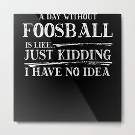 A Day Without Foosball Is Like Metal Print