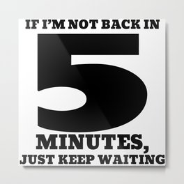 If I'm not back in 5 minutes, just keep waiting Metal Print