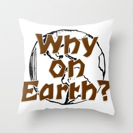 Why on Earth? Throw Pillow