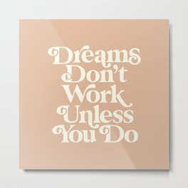 Dreams Don't Work Unless You Do Metal Print