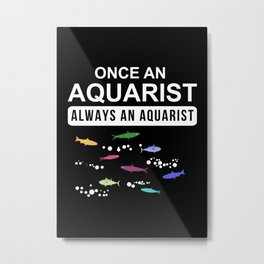 ONCE AN AQUARIST ALWAYS AN AQUARIST Metal Print