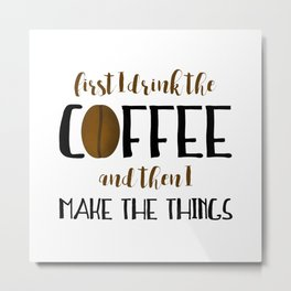 First I Drink The Coffee And Then I Make The Things Metal Print
