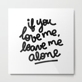 if you love me, leave me alone IV Metal Print