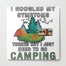 I Googled My Symptoms Turned But I Just Need To Go Camping Metal Print