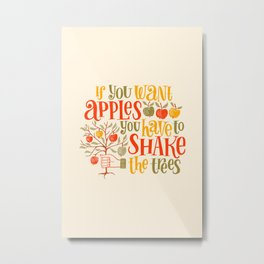 If you want apples you have to shake the trees - lettering quote Metal Print