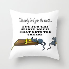 The early bird gets the worm, but its the second mouse who gets the cheese. Throw Pillow