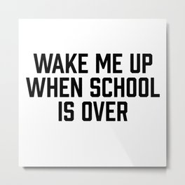 Wake Me Up When School Is Over Metal Print