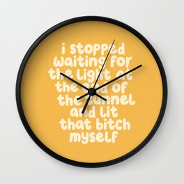I Stopped Waiting for the Light at the End of the Tunnel and Lit that Bitch Myself Wall Clock