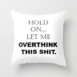 Hold On, Let Me Overthink This Shit Funny Sarcastic Quotes - Sayings Throw Pillow
