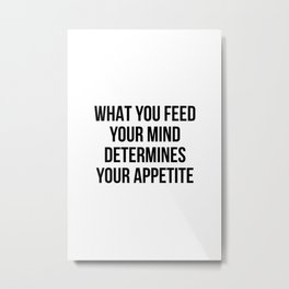 What you feed your mind determines your appetite Metal Print